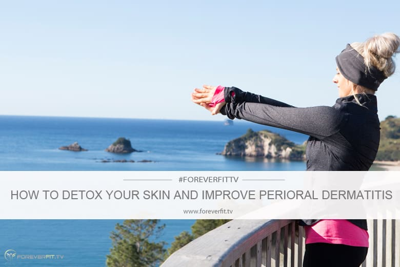 How To Detox Your Skin And Improve Perioral Dermatitis